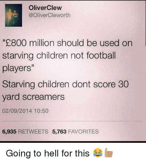 Starving Children: OliverClew  @Oliver Cleworth  800 million should be used on  starving children not football  players''  Starving children dont score 30  yard screamers  02/09/2014 10:50  6,935  RETWEETS 5,763  FAVORITES Going to hell for this 😂👍🏽