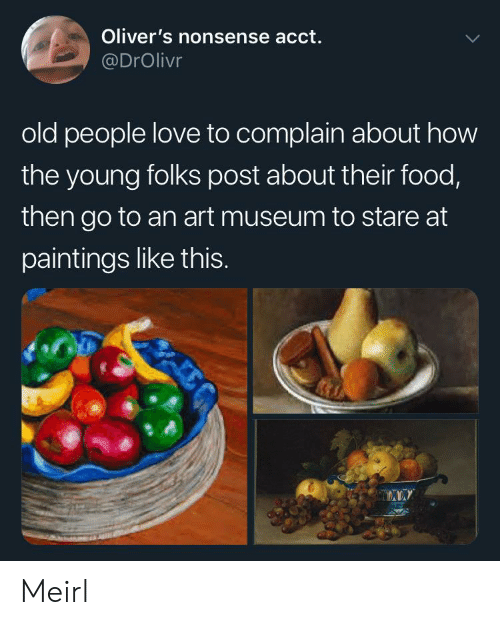 The Young: Oliver's nonsense acct.  @DrOlivr  old people love to complain about how  the young folks post about their food,  then go to an art museum to stare at  paintings like thIS. Meirl