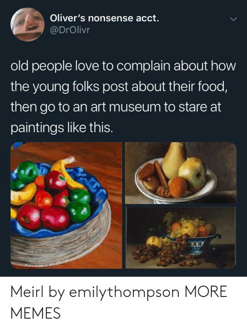 The Young: Oliver's nonsense acct.  @DrOlivr  old people love to complain about how  the young folks post about their food,  then go to an art museum to stare at  paintings like thIS. Meirl by emilythompson MORE MEMES