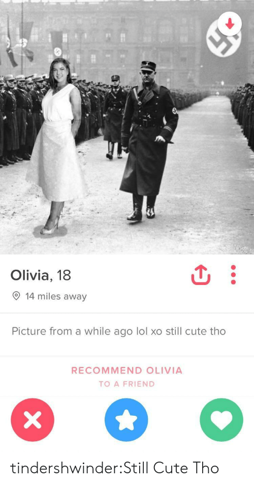 Recommendation: Olivia, 18  9 14 miles away  Picture from a while ago lol xo still cute tho  RECOMMEND OLIVIA  TO A FRIEND tindershwinder:Still Cute Tho