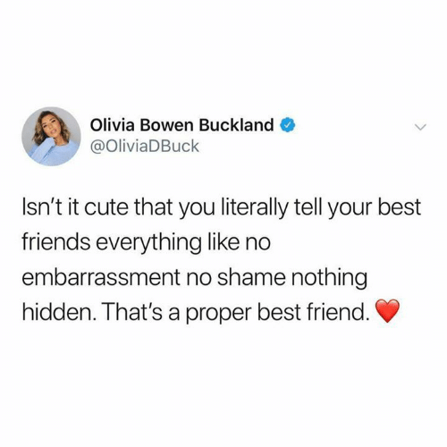 Best Friend, Cute, and Friends: Olivia Bowen Buckland  @OliviaDBuck  Isn't it cute that you literally tell your best  friends everything like no  embarrassment no shame nothing  hidden. That's a proper best friend.