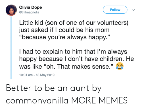 "Children, Dank, and Dope: Olivia Dope  Follow  @trillmagnolia  Little kid (son of one of our volunteers)  just asked if l could be his mom  ""because you're always happy.""  I had to explain to him that l'm always  happy because I don't have children. He  was like ""oh. That makes sense."" E  10:31 am-18 May 2019 Better to be an aunt by commonvanilla MORE MEMES"