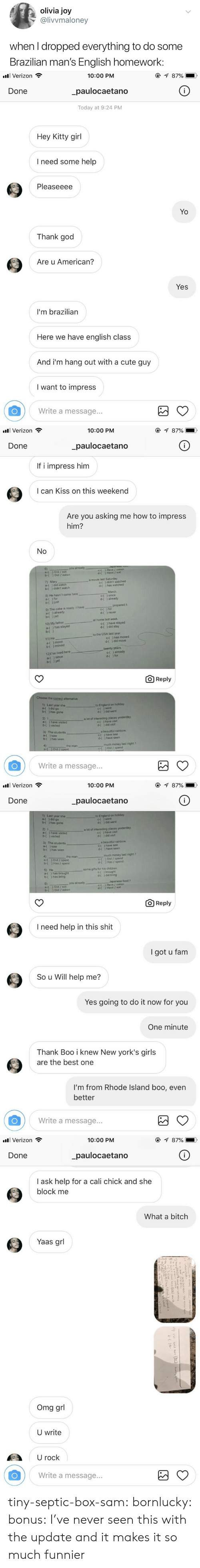 English Class: olivia joy  @livvmaloney  when I dropped everything to do some  Brazilian man's English homework:   all Verizon  10:00 PM  _paulocaetano  Today at 9:24 PM  Done  Hey Kitty girl  I need some help  Pleaseeee  Yo  Thank god  Are u American?  Yes  I'm brazilian  Here we have english class  And i'm hang out with a cute guy  I want to impress  Write a message...   . Verizon  10:00 PM  Done  paulocaetano  If i impress him  I can Kiss on this weekend  Are you asking me how to impress  him?  6)  a-( ) Did / eat  b-( ) Did / eaten  you  c-( ) Have /eaten  d-( ) Have / eat  a movie last Saturday  7) Mary  a-( ) did watch  b-( ) didn't watch  C-(  d-(  ) didn't watched  ) has watched  March  8) He hasn't come here  d-( ) already  b-( )just  9) The cake is ready I have  a-( ) already  b-( ) yet  prepared it  { ) for  d-( ) never  at home last week  10) My father  a-( ) has stayed  have stayed  d-(  ) did stay  to the USA last year  11) He  a-( ) move  b-( ) moved  C-( ) has moved  d-( ) did move  twenty years.  12)r've lived here  a-(since  b-() yet  c-( ) already  d-( ) for  O Reply  Choose the correct alternative  1) Last year she  a-( )did go  b-( ) has gone  to England on holiday  c-( ) went  d-( ) did went  2) I  a-( ) have visited  b-( ) visited  a lot of interesting places yesterday  C-( ) have visit  d-( ) did visit  3) The students  a-( ) saw  b-( ) has seen  a beautiful rainbow  c-( ) have see  d-( ) have seen  4)  the man  much money last night ?  c-() Did / spend  Write a message...   . Verizon  10:00 PM  Done  paulocaetano  1) Last year she  a-() did go  b-( ) has gone  to England on holiday  c-( ) went  d-( ) did went  2) 1  a-( ) have visited  b-( ) visited  a lot of interesting places yesterday  c-《 ) have visit  d-( ) did visit  3) The students  a-( ) saw  b-( ) has seen  a beautiful rainbow  c-f ) have see  d-( ) have seen  much money last night?  ) Did / spend  ) Has / spend  the man  a-( ) Did / spent  b-( ) Has / spent  c-(  d-(  some gifts fo