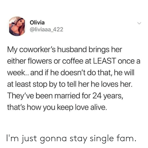 olivia: Olivia  @liviaaa_422  My coworker's husband brings her  either flowers or coffee at LEAST once a  week. and if he doesn't do that, he will  at least stop by to tell her he loves her.  They've been married for 24 years,  that's how you keep love alive. I'm just gonna stay single fam.