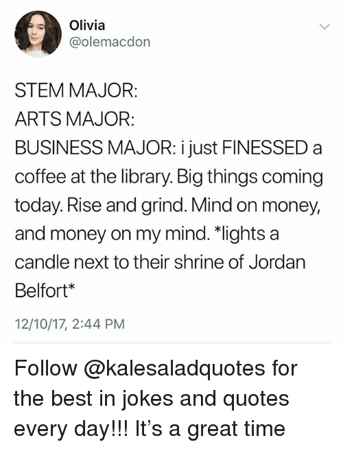 Memes, Money, and Best: Olivia  @olemacdon  STEM MAJOR:  ARTS MAJOR:  BUSINESS MAJOR: i just FINESSED a  coffee at the library. Big things coming  today. Rise and grind. Mind on money,  and money on my mind.*lights a  candle next to their shrine of Jordarn  Belfort*  12/10/17, 2:44 PM Follow @kalesaladquotes for the best in jokes and quotes every day!!! It's a great time