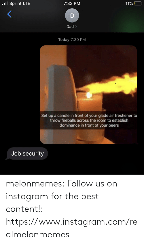 Sprint: oll Sprint LTE  7:33 PM  11% 0  Dad>  Today 7:30 PM  Set up a candle in front of your glade air freshener to  throw fireballs across the room to establish  dominance in front of your peers  Job security melonmemes:  Follow us on instagram for the best content!: https://www.instagram.com/realmelonmemes