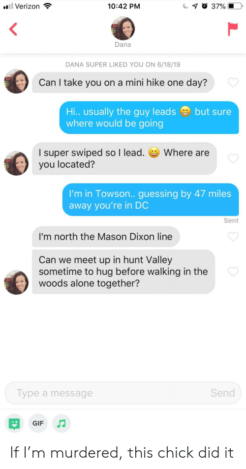 in the woods: oll Verizon  7 37%  10:42 PM  Dana  DANA SUPER LIKED YOU ON 6/18/19  Can I take you on a mini hike one day?  Hi.. usually the guy leads  where would be going  but sure  I super swiped so I lead.  you located?  Where are  I'm in Towson.. guessing by 47 miles  away you're in DC  Sent  I'm north the Mason Dixon line  Can we meet up in hunt Valley  sometime to hug before walking in the  woods alone together?  Send  Type a message  GIF If I'm murdered, this chick did it