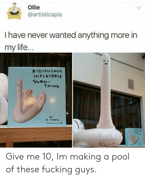 Fucking, Life, and Pool: Ollie  @artisticapis  I have never wanted anything more in  my life.  RIDIEULOUS  IN FLATABLE  THING  D. SHRIG Give me 10, Im making a pool of these fucking guys.