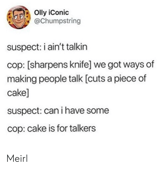 Have Some: Olly iConic  @Chumpstring  suspect: i ain't talkin  cop: [sharpens knife] we got ways of  making people talk [cuts a piece of  cake]  suspect: can i have some  cop: cake is for talkers Meirl