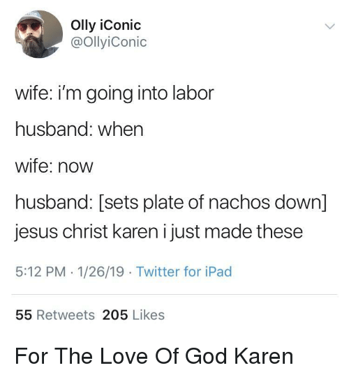 nachos: Olly iConic  @OllyiConic  wife: i'm going into labor  husband: when  wife: novw  husband: [sets plate of nachos down]  jesus christ karen i just made these  5:12 PM 1/26/19 Twitter for iPad  55 Retweets 205 Likes For The Love Of God Karen