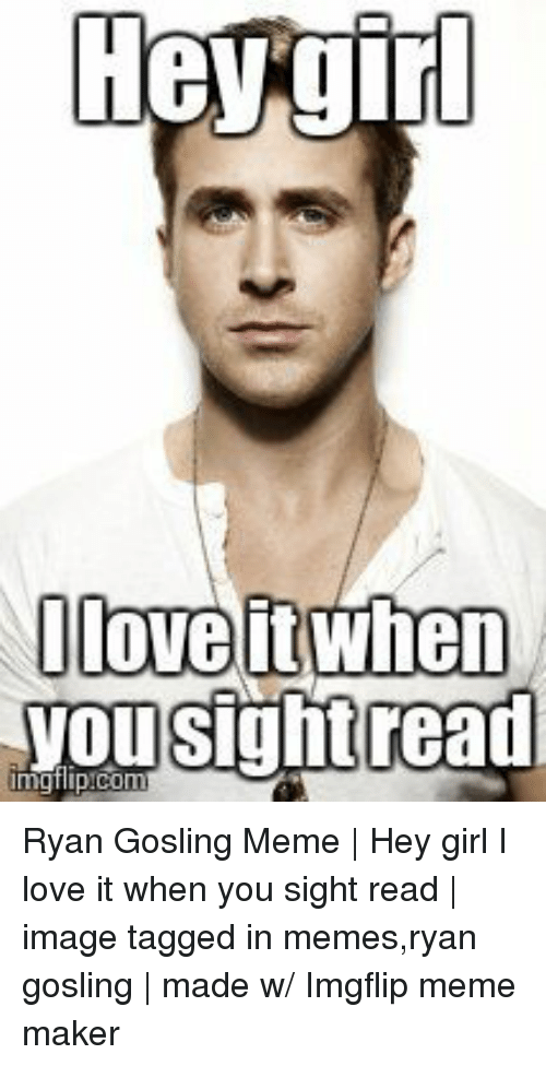 Love, Meme, and Memes: Oloveit when  yousightread Ryan Gosling Meme | Hey girl I love it when you sight read | image tagged in memes,ryan gosling | made w/ Imgflip meme maker