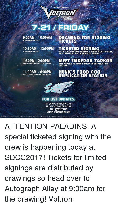 Kaplan: OLTRON  BEFETER  7-21/ FRIDAY  9.00AM 10:00AM DRAWING FOR SIGNING  10:30AM- 12:00PM TICKETED SIGNING  1:30PM 2:00PMMEET EMPEROR ZARKON  AUTOGRAPH ALLEY  TICKETS  WITH JOAQUIM DOS SANTOS, LAUREN MONTGOMERY  BEX TAYLOR-KLAUS, AND TYLER LABINE  AUTOGRAPH ALLEY  PETCO PARK INTERACTIVE ZONESEALKAP LN AT HUNK S FOOD GOOREPLICATION  NEIL KAPLAN AT HUNK'S FOOD GOOREPLICATION  STATION  11:00AM -6:00PM HUNK'S FOOD GO0  PETCO PARK INTERACTIVE ZONE REPLICATION STATION  FOR LIVE UPDATES:  IG: VOLTRONOFFICIAL  FB: /VOLTRONOFFICIAL  TW: VOLTRON  SNAP: DWANIMATION  DREAMWORK$ VOLTRON LEGENDARY DEFENOER。2017 DREAMWORKS ANMATIONi LLC. TM WORLD EVENTS PRODUCTION, LLC ALL RIGHTS R ATTENTION PALADINS: A special ticketed signing with the crew is happening today at SDCC2017! Tickets for limited signings are distributed by drawings so head over to Autograph Alley at 9:00am for the drawing! Voltron