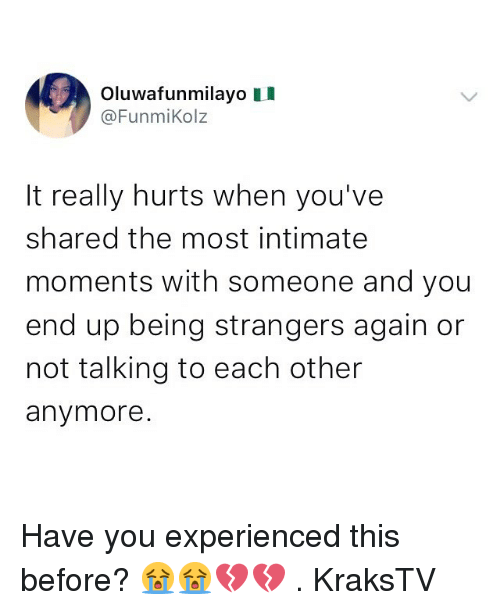 Memes, 🤖, and You: Oluwafunmilayo II  @FunmiKolz  It really hurts when you've  shared the most intimate  moments with someone and you  end up being strangers again or  not talking to each other  anymore Have you experienced this before? 😭😭💔💔 . KraksTV