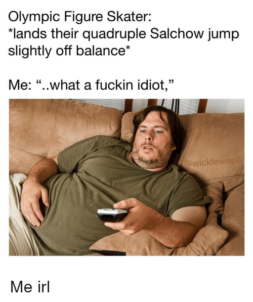 "Idiot, Irl, and Me IRL: Olympic Figure Skater:  lands their quadruple Salchow jump  slightly off balance*  Me: ""..what a fuckin idiot,""  wicklew Me irl"