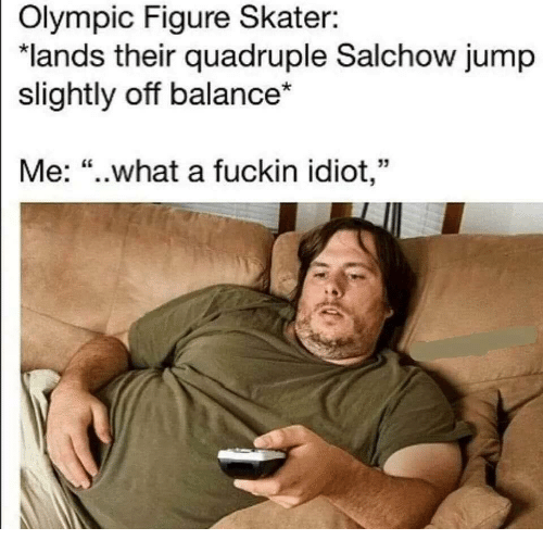 "Idiot, Olympic, and What: Olympic Figure Skater:  ""lands their quadruple Salchow jump  slightly off balance*  Me: ""..what a fuckin idiot,"""
