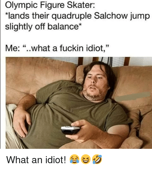 "Idiot, Olympic, and What: Olympic Figure Skater:  ""lands their quadruple Salchow jump  slightly off balance*  Me: ""..what a fuckin idiot,"" What an idiot! 😂😆🤣"