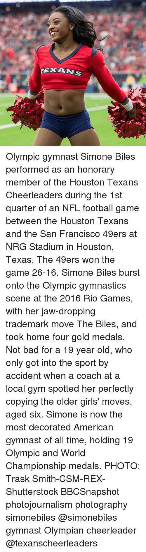 Nfl Football: Olympic gymnast Simone Biles performed as an honorary member of the Houston Texans Cheerleaders during the 1st quarter of an NFL football game between the Houston Texans and the San Francisco 49ers at NRG Stadium in Houston, Texas. The 49ers won the game 26-16. Simone Biles burst onto the Olympic gymnastics scene at the 2016 Rio Games, with her jaw-dropping trademark move The Biles, and took home four gold medals. Not bad for a 19 year old, who only got into the sport by accident when a coach at a local gym spotted her perfectly copying the older girls' moves, aged six. Simone is now the most decorated American gymnast of all time, holding 19 Olympic and World Championship medals. PHOTO: Trask Smith-CSM-REX-Shutterstock BBCSnapshot photojournalism photography simonebiles @simonebiles gymnast Olympian cheerleader @texanscheerleaders