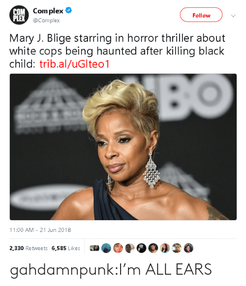mary j: OM Com plex  PLEX  Follow  @Complex  Mary J. Blige starring in horror thriller about  white cops being haunted after killing black  child: trib.al/uGlteo1  11:00 AM 21 Jun 2018  2,330 Retweets 6,585 Likes0O3 gahdamnpunk:I'm ALL EARS