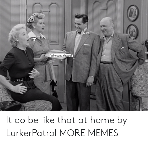 """Dessert: om  Me  """"Who wants dessert?"""" It do be like that at home by LurkerPatrol MORE MEMES"""