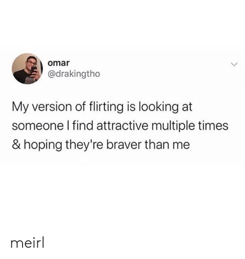 attractive: omar  @drakingtho  My version of flirting is looking at  someone I find attractive multiple times  & hoping they're braver than me meirl