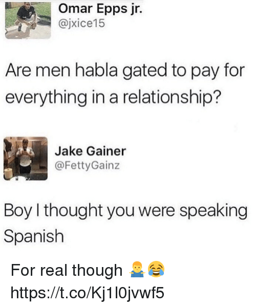 speaking spanish: Omar Epps jr.  @jxice15  Are men habla gated to pay for  everything in a relationship?  Jake Gainer  .- @FettyGainz  Boy I thought you were speaking  Spanish For real though 🤷♂️😂 https://t.co/Kj1l0jvwf5