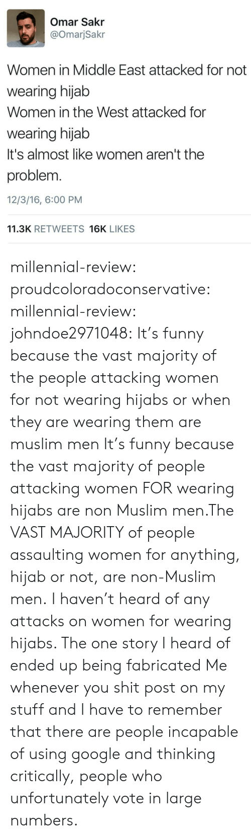 Assaulting: Omar Sakr  @OmarjSakr  Women in Middle East attacked for not  wearing hijab  Women in the West attacked for  wearing hijab  It's almost like women aren't the  problem.  12/3/16, 6:00 PM  11.3K RETWEETS 16K LIKES millennial-review:  proudcoloradoconservative:  millennial-review:  johndoe2971048:  It's funny because the vast majority of the people attacking women for not wearing hijabs or when they are wearing them are muslim men  It's funny because the vast majority of people attacking women FOR wearing hijabs are non Muslim men.The VAST MAJORITY of people assaulting women for anything, hijab or not, are non-Muslim men.  I haven't heard of any attacks on women for wearing hijabs. The one story I heard of ended up being fabricated  Me whenever you shit post on my stuff and I have to remember that there are people incapable of using google and thinking critically, people who unfortunately vote in large numbers.