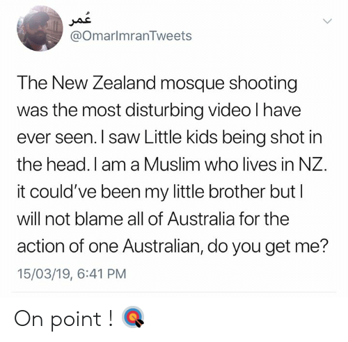 disturbing: @OmarlmranTweets  The New Zealand mosque shooting  was the most disturbing video l have  ever seen. I saw Little kids being shot in  the head. I am a Muslim who lives in NZ.  it could've been my little brother but l  will not blame all of Australia for the  action of one Australian, do you get me?  15/03/19, 6:41 PM On point ! 🎯