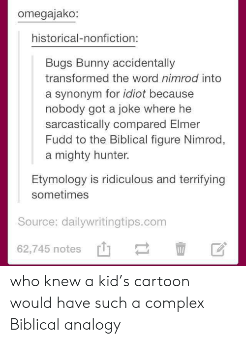 Nobody Got: omegajako:  historical-nonfiction:  Bugs Bunny accidentally  transformed the word nimrod into  a synonym for idiot because  nobody got a joke where he  sarcastically compared Elmer  Fudd to the Biblical figure Nimrod,  mighty hunter  Etymology is ridiculous and terrifying  sometimes  Source: dailywritingtips.com  62,745 notes who knew a kid's cartoon would have such a complex Biblical analogy