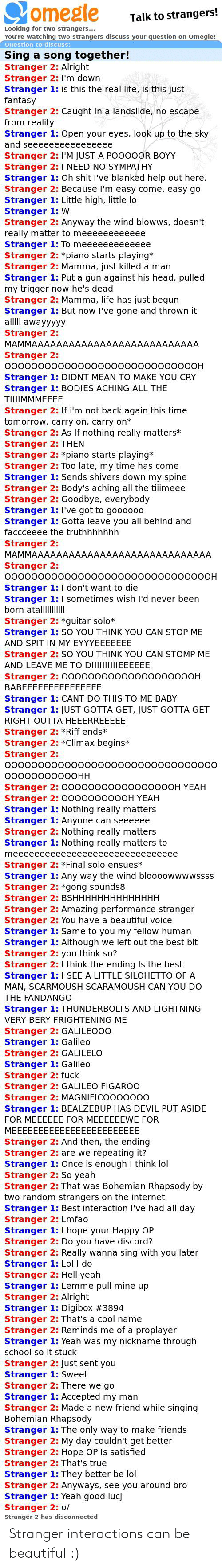 gong: omegle  Talk to strangers!  Looking for two strangers...  You're watching two strangers discuss your question on Omegle!  Question to discuss:  Sing a song together!  Stranger 2: Alright  Stranger 2: I'm down  Stranger 1: is this the real life, is this just  fantasy  Stranger 2: Caught In a landslide, no escape  from reality  Stranger 1: Open your eyes, look up to the sky  and seeeeeeeeeeeeeeee  Stranger 2: I'M JUST A PO000OR BOYY  Stranger 2: I NEED NO SYMPATHY  Stranger 1: Oh shit I've blanked help out here.  Stranger 2: Because I'm easy come, easy go  Stranger 1: Little high, little lo  Stranger 1: W  Stranger 2: Anyway the wind blowws, doesn't  really matter to meeeeeeeeeeee  Stranger 1: To meeeeeeeeeeeee  Stranger 2: *piano starts playing*  Stranger 2: Mamma, just killed a man  Stranger 1: Put a gun against his head, pulled  my trigger now he's dead  Stranger 2: Mamma, life has just begun  Stranger 1: But now I've gone and thrown it  alllII awayyyyy  Stranger 2:  MAMMAAAAAAAAAAAAAAAAAAAAAAAAAAA  Stranger 2:  0000000000000000000000000000OH  Stranger 1: DIDNT MEAN TO MAKE YOU CRY  Stranger 1: BODIES ACHING ALL THE  TIIIIMMMEEEE  Stranger 2: If i'm not back again this time  tomorrow, carry on, carry on*  Stranger 2: AS If nothing really matters*  Stranger 2: THEN  Stranger 2: *piano starts playing*  Stranger 2: Too late, my time has come  Stranger 1: Sends shivers down my spine  Stranger 2: Body's aching all the tiiimeee  Stranger 2: Goodbye, everybody  Stranger 1: Il've got to gooo00  Stranger 1: Gotta leave you all behind and  faccceeee the truthhhhhhh  Stranger 2:  MAMMAAAAAAAAAAAAAAAAAAAAAAAAAAAAA  Stranger 2:  ОООООООО0ООО000000ОООООО0000ОООН  Stranger 1: I don't want to die  Stranger 1: I sometimes wish l'd never been  born atalllIII  Stranger 2: *guitar solo*  Stranger 1: SO YOU THINK YOU CAN STOP ME  AND SPIT IN MY EYYYEEEEEEE  Stranger 2: SO YOU THINK YOU CAN STOMP ME  AND LEAVE ME TO DIIIIIIIIIEEEEEE  Stranger 2: 000000000000000000OOH  BABEEEEEEEEE