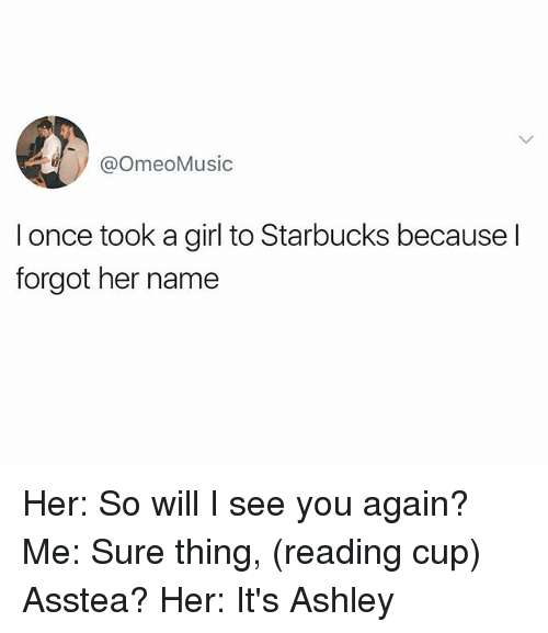 ashleys: @OmeoMusic  I once took a girl to Starbucks because l  forgot her name Her: So will I see you again? Me: Sure thing, (reading cup) Asstea? Her: It's Ashley