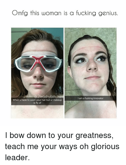 Bow Down: Omfg this woman is a fucking genius.  trashybitches  I am a fucking innovator  When u have to wash your hair but ur makeup  is fly af I bow down to your greatness, teach me your ways oh glorious leader.