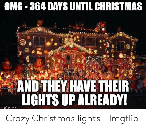 Days Until Christmas Meme.Omg 364 Days Until Christmas And They Have Their Lights Up