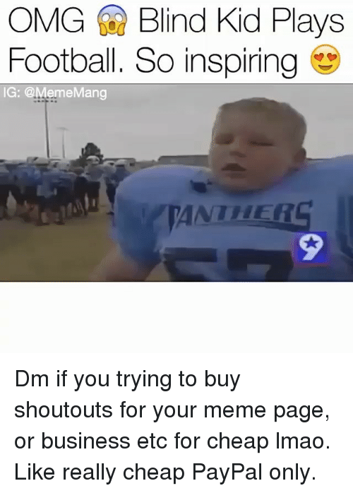 Blindes: OMG Blind Kid Plays  Football. So inspiring  IG: @MemeMang  ANTHER  2 Dm if you trying to buy shoutouts for your meme page, or business etc for cheap lmao. Like really cheap PayPal only.