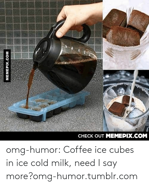 Say More: omg-humor:  Coffee ice cubes in ice cold milk, need I say more?omg-humor.tumblr.com