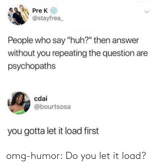 do you: omg-humor:  Do you let it load?