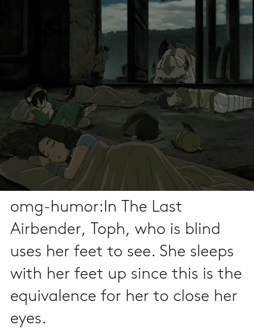 The Last Airbender: omg-humor:In The Last Airbender, Toph, who is blind uses her feet to see. She sleeps with her feet up since this is the equivalence for her to close her eyes.
