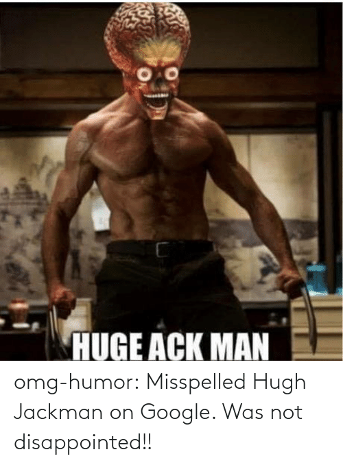 Google: omg-humor:  Misspelled Hugh Jackman on Google. Was not disappointed!!