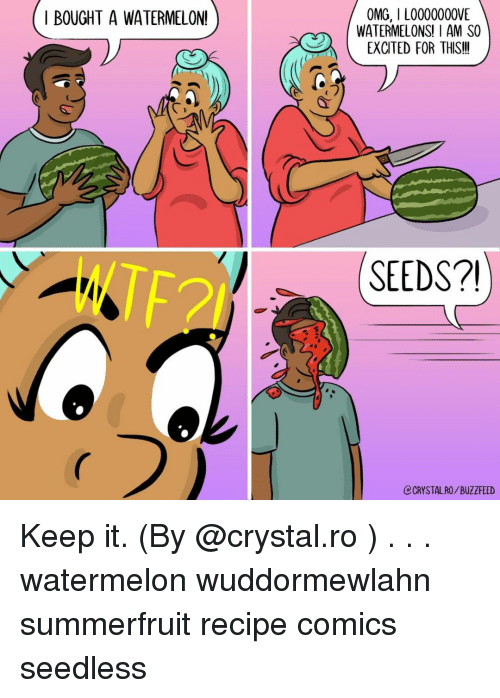 Memes, Omg, and Buzzfeed: OMG, I L0000000VE  WATERMELONS! I AM SO  EXCITED FOR THIS!!  I BOUGHT A WATERMELON!  C1  じ  TF2  SEEDS2  CRYSTAL RO/BUZZFEED Keep it. (By @crystal.ro ) . . . watermelon wuddormewlahn summerfruit recipe comics seedless