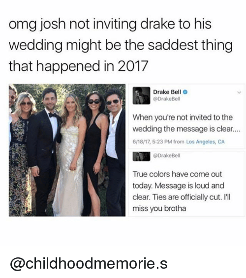 Ill Miss You: omg josh not inviting drake to his  wedding might be the saddest thing  that happened in 2017  Drake Bell  @DrakeBell  When you're not invited to the  wedding the message is clear....  6/18/17 5:23 PM from Los Angeles, CA  @Drake Bell  True colors have come out  today. Message is loud and  clear. Ties are officially cut. I'll  miss you brotha @childhoodmemorie.s