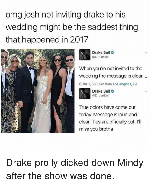 Ill Miss You: omg josh not inviting drake to his  wedding might be the saddest thing  that happened in 2017  Drake Bell  (a DrakeBell  When you're not invited to the  wedding the message is clear....  6/18/17, 5:23 PM from Los Angeles, CA  Drake Bell  @DrakeBell  True colors have come out  today. Message is loud and  clear. Ties are officially cut. I'll  miss you brotha Drake prolly dicked down Mindy after the show was done.