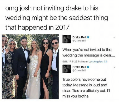 Ill Miss You: omg josh not inviting drake to his  wedding might be the saddest thing  that happened in 2017  Drake Bell  (a DrakeBell  When you're not invited to the  wedding the message is clear....  6/18/17, 5:23 PM from Los Angeles, CA  Drake Bell  DrakeBell  True colors have come out  today. Message is loud and  clear. Ties are officially cut.  I'll  miss you brotha