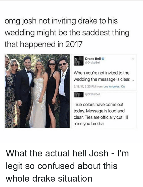 Ill Miss You: omg josh not inviting drake to his  wedding might be the saddest thing  that happened in 2017  Drake Bell  @Drake Bell  When you're not invited to the  wedding the message is clear.  6n8/17 5:23 PM from Los Angeles, CA  @Drake Bell  True colors have come out  today. Message is loud and  clear. Ties are officially cut. I'll  miss you brotha What the actual hell Josh - I'm legit so confused about this whole drake situation