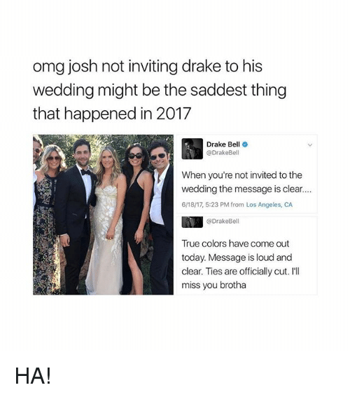 Ill Miss You: omg josh not inviting drake to his  wedding might be the saddest thing  that happened in 2017  Drake Bell o  @DrakeBell  When you're not invited to the  wedding the message is clear...  6/18/17, 5:23 PM from Los Angeles, CA  @DrakeBell  True colors have come out  today. Message is loud and  clear. Ties are officially cut. I'll  miss you brotha HA!