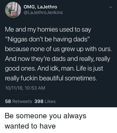 """Beautiful, Life, and Omg: OMG, LaJethro  @LaJethroJenkins  Me and my homies used to say  """"Niggas don't be having dads""""  because none of us grew up with ours.  And now they're dads and really, really  good ones. And idk, man. Life is just  really fuckin beautiful sometimes.  10/11/18, 10:53 AM  58 Retweets 398 Likes Be someone you always wanted to have"""