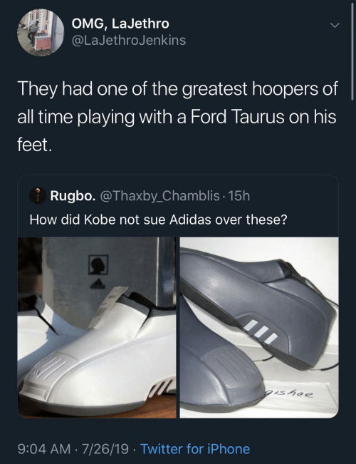 Adidas: OMG, LaJethro  @LaJethroJenkins  They had one of the greatest hoopers of  all time playing with a Ford Taurus on his  feet.  Rugbo. @Thaxby_Chamblis· 15h  How did Kobe not sue Adidas over these?  gishoe  9:04 AM · 7/26/19 · Twitter for iPhone