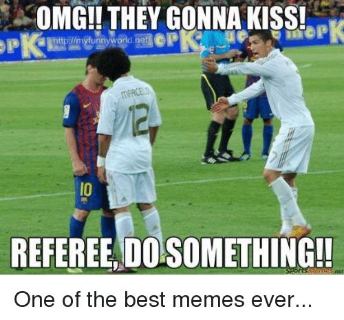 best memes ever: OMG!! THEY GONNA KISS!  REFEREE, DO SOMETHING!!  met One of the best memes ever...