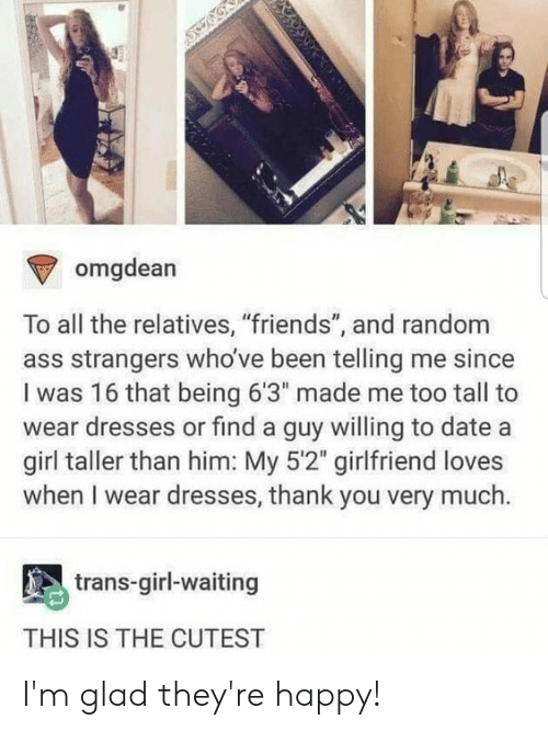 """Ass, Friends, and Tumblr: omgdean  To all the relatives, """"friends"""", and random  ass strangers who've been telling me since  I was 16 that being 6'3"""" made me too tall to  wear dresses or find a guy willing to date a  girl taller than him: My 5'2"""" girlfriend loves  when I wear dresses, thank you very much.  trans-girl-waiting  THIS IS THE CUTEST I'm glad they're happy!"""