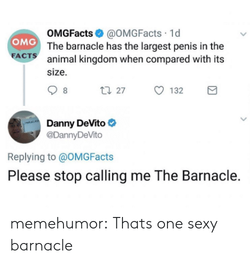 Facts, Omg, and Sexy: OMGFacts@OMGFacts 1d  OMG The barnacle has the largest penis in the  FACTS  animal kingdom when compared with its  size  t27  132  8  Danny DeVito  @DannyDeVito  Replying to @OMG Facts  Please stop calling me The Barnacle. memehumor:  Thats one sexy barnacle