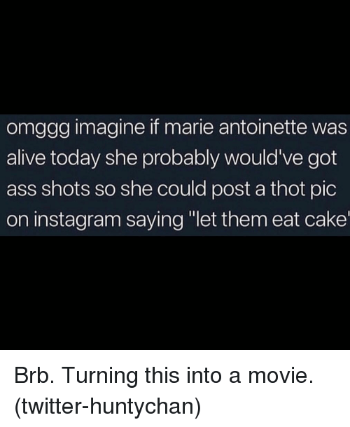 "Alive, Ass, and Instagram: omggg imagine if marie antoinette was  alive today she probably would've got  ass shots so she could post a thot pic  on instagram saying ""let them eat cake Brb. Turning this into a movie. (twitter-huntychan)"