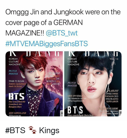 Pop, Live, and Train: Omggg Jin and Jungkook were on the  cover page of a GERMAN  MAGAZINE!! @BTS_twt  #MTVEMABiggesFansBTS  KOREAN  CULTURE  MAGAZINE  KOREAN  CULTURE  MAGAZINE  VOL 13  PLUS 8  POSTER  PL AKLIST  ACKPINK 24  OB ABOUMPOSTER  TRAIN TO BUSAN  Zombie Apokalyps  MONSTA X EX  PLUS 8  made in Korea  LIVE ON STAGE  Das historische Jahr der  K-Pop-Superkonzerte  LAYLIST  HIGG SHINEE  ENTAGON ZICO  HYOLYN ASTRO  SUPER JUNIOR  Comeback der  Bangtan Boys  VERBOTENE LIEBE  JEJULOVELAND  ,-)  zum großen Skandal  Eine emotionale Botschaft #BTS 🐾 Kings